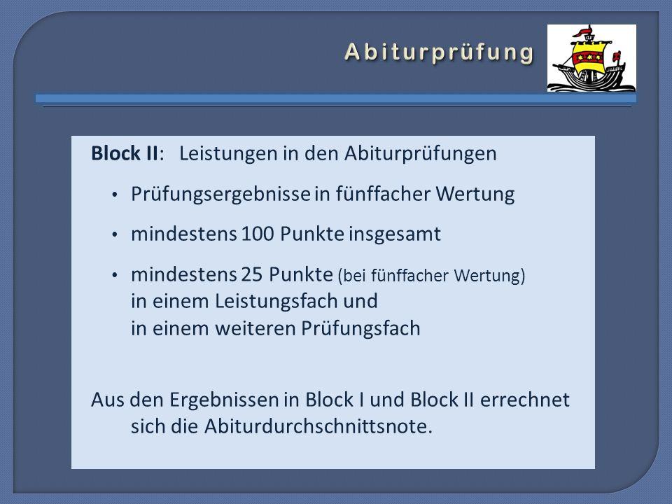 Block II: Leistungen in den Abiturprüfungen Prüfungsergebnisse in fünffacher Wertung mindestens 100 Punkte insgesamt mindestens 25 Punkte (bei fünffacher Wertung) in einem Leistungsfach und in einem weiteren Prüfungsfach Aus den Ergebnissen in Block I und Block II errechnet sich die Abiturdurchschnittsnote.