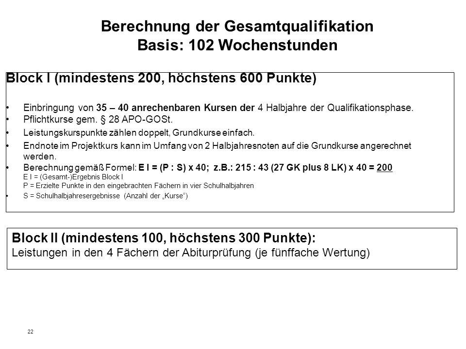 22 Berechnung der Gesamtqualifikation Basis: 102 Wochenstunden Block I (mindestens 200, höchstens 600 Punkte) Einbringung von 35 – 40 anrechenbaren Kursen der 4 Halbjahre der Qualifikationsphase.
