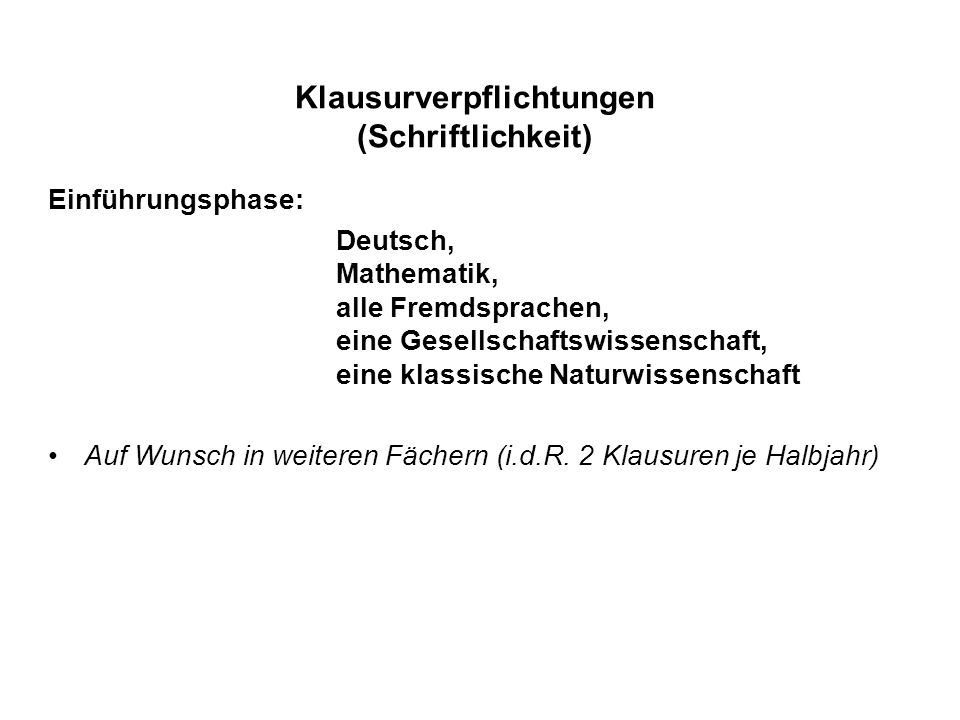 Klausurverpflichtungen (Schriftlichkeit) Einführungsphase: Deutsch, Mathematik, alle Fremdsprachen, eine Gesellschaftswissenschaft, eine klassische Naturwissenschaft Auf Wunsch in weiteren Fächern (i.d.R.