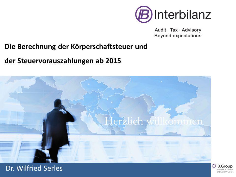 Herzlich willkommen Die Berechnung der Körperschaftsteuer und der Steuervorauszahlungen ab 2015 Dr. Wilfried Serles