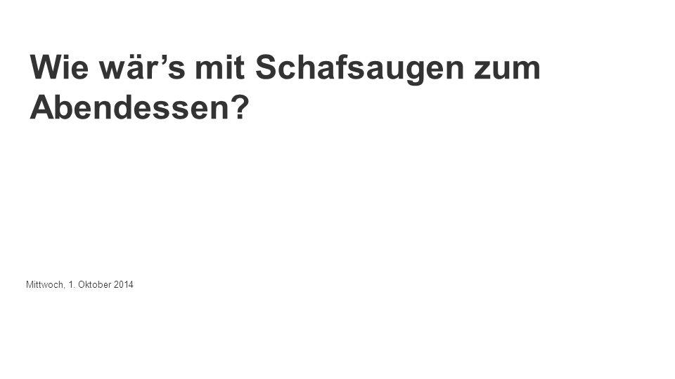 Powered by Wie wär's mit Schafsaugen zum Abendessen Mittwoch, 1. Oktober 2014