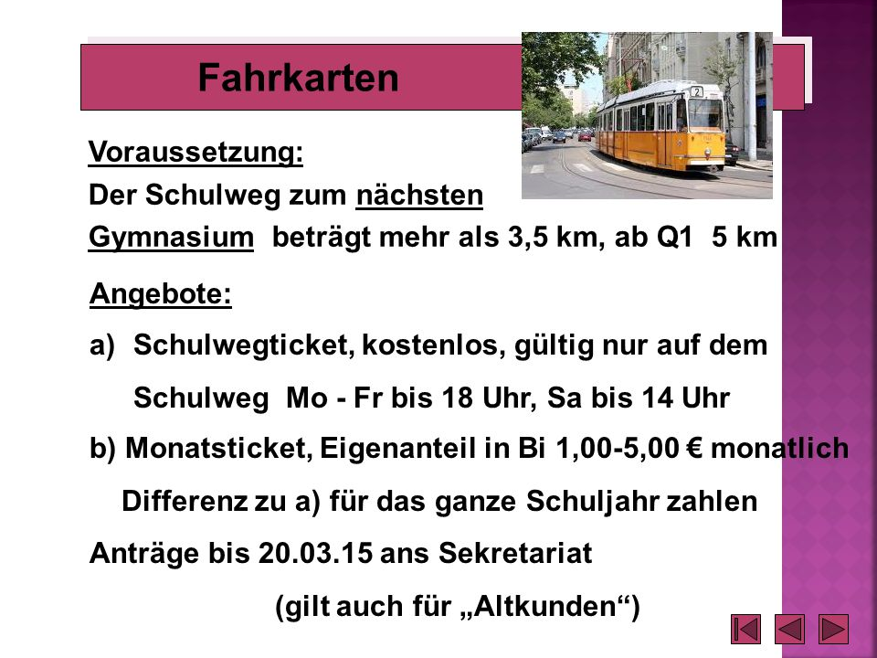 Fahrkarten a)Schulwegticket, kostenlos, gültig nur auf dem Schulweg Mo - Fr bis 18 Uhr, Sa bis 14 Uhr b) Monatsticket, Eigenanteil in Bi 1,00-5,00 € m