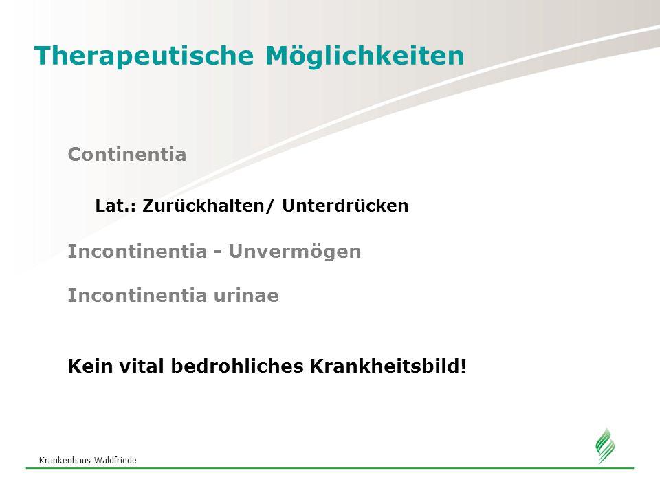 Therapeutische Möglichkeiten Continentia Lat.: Zurückhalten/ Unterdrücken Incontinentia - Unvermögen Incontinentia urinae Kein vital bedrohliches Krankheitsbild!