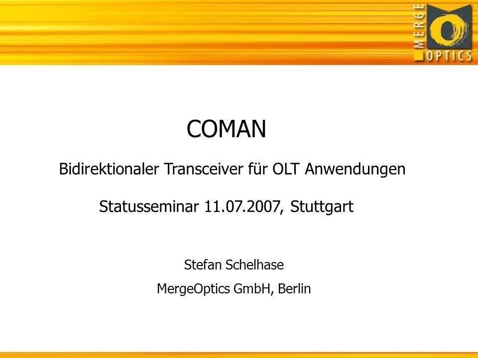 COMAN Statusseminar 11.07.2007, Stuttgart Bidirektionaler Transceiver für OLT Anwendungen Stefan Schelhase MergeOptics GmbH, Berlin
