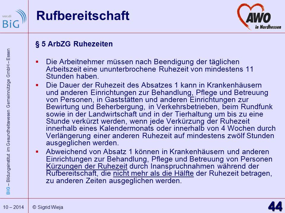 BiG – Bildungsinstitut im Gesundheitswesen Gemeinnützige GmbH – Essen 44 10 – 2014 © Sigrid Wieja Rufbereitschaft § 5 ArbZG Ruhezeiten  Die Arbeitneh