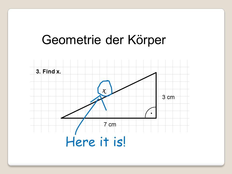 Geometrie der Körper 3 cm 7 cm x 3. Find x. Here it is!