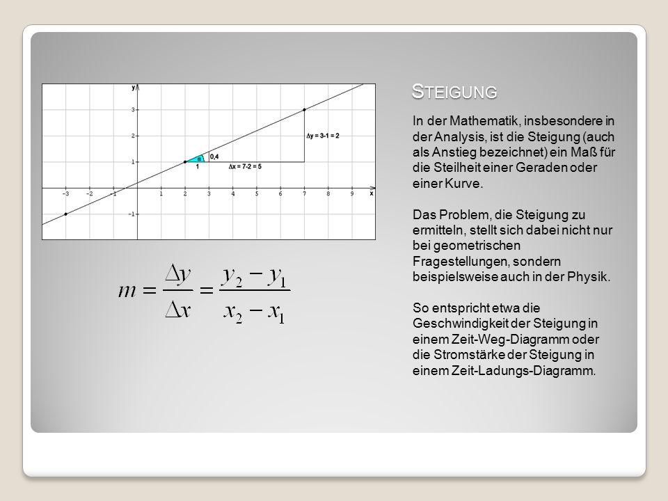 S TEIGUNG In der Mathematik, insbesondere in der Analysis, ist die Steigung (auch als Anstieg bezeichnet) ein Maß für die Steilheit einer Geraden oder einer Kurve.