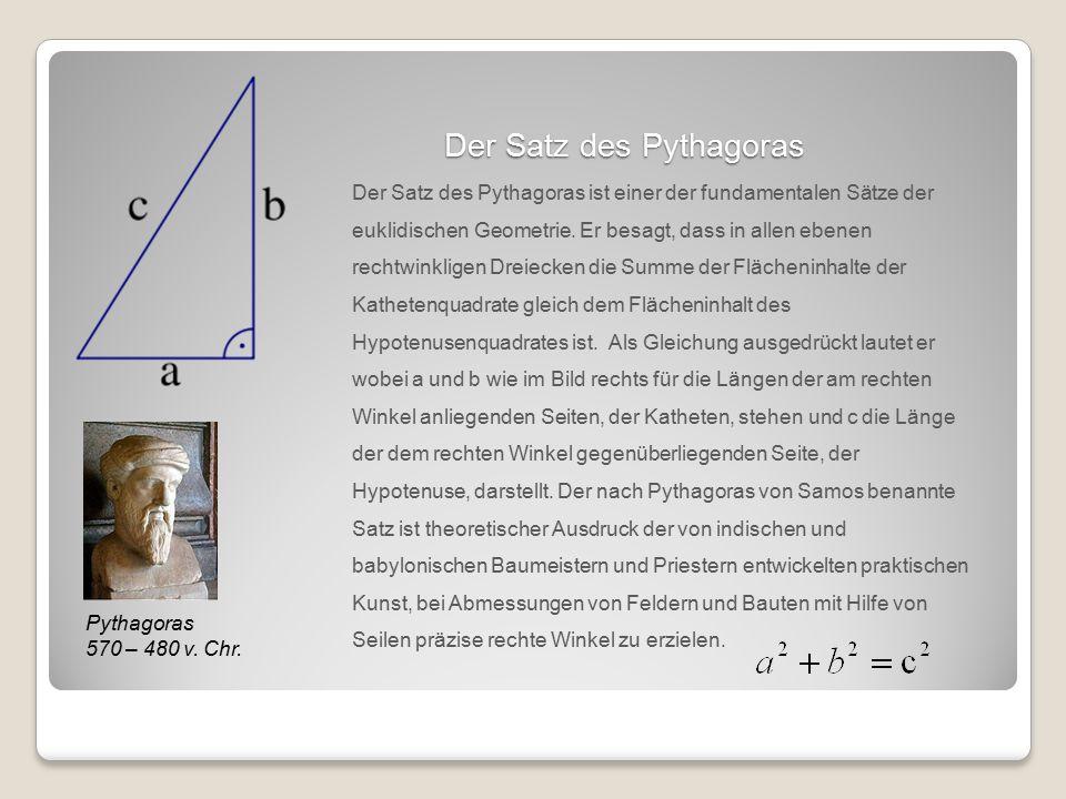 Der Satz des Pythagoras Pythagoras 570 – 480 v. Chr. Der Satz des Pythagoras ist einer der fundamentalen Sätze der euklidischen Geometrie. Er besagt,