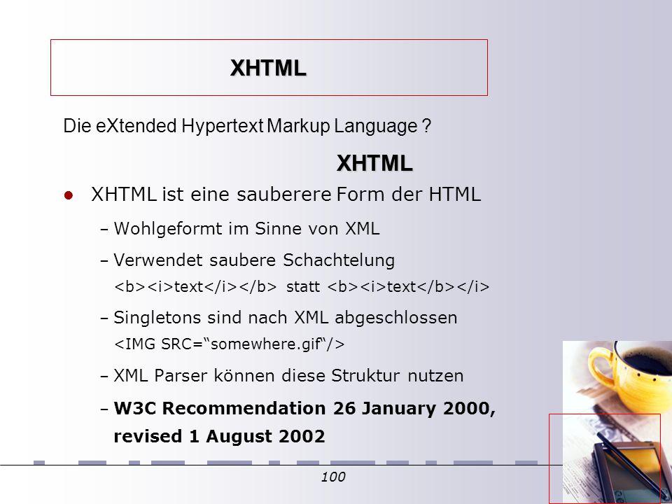 100 XHTML XHTML ist eine sauberere Form der HTML – Wohlgeformt im Sinne von XML – Verwendet saubere Schachtelung text statt text – Singletons sind nach XML abgeschlossen – XML Parser können diese Struktur nutzen – W3C Recommendation 26 January 2000, revised 1 August 2002 Die eXtended Hypertext Markup Language .