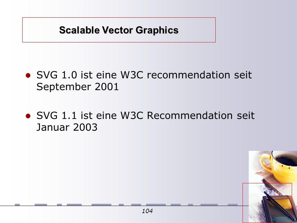 104 Scalable Vector Graphics SVG 1.0 ist eine W3C recommendation seit September 2001 SVG 1.1 ist eine W3C Recommendation seit Januar 2003