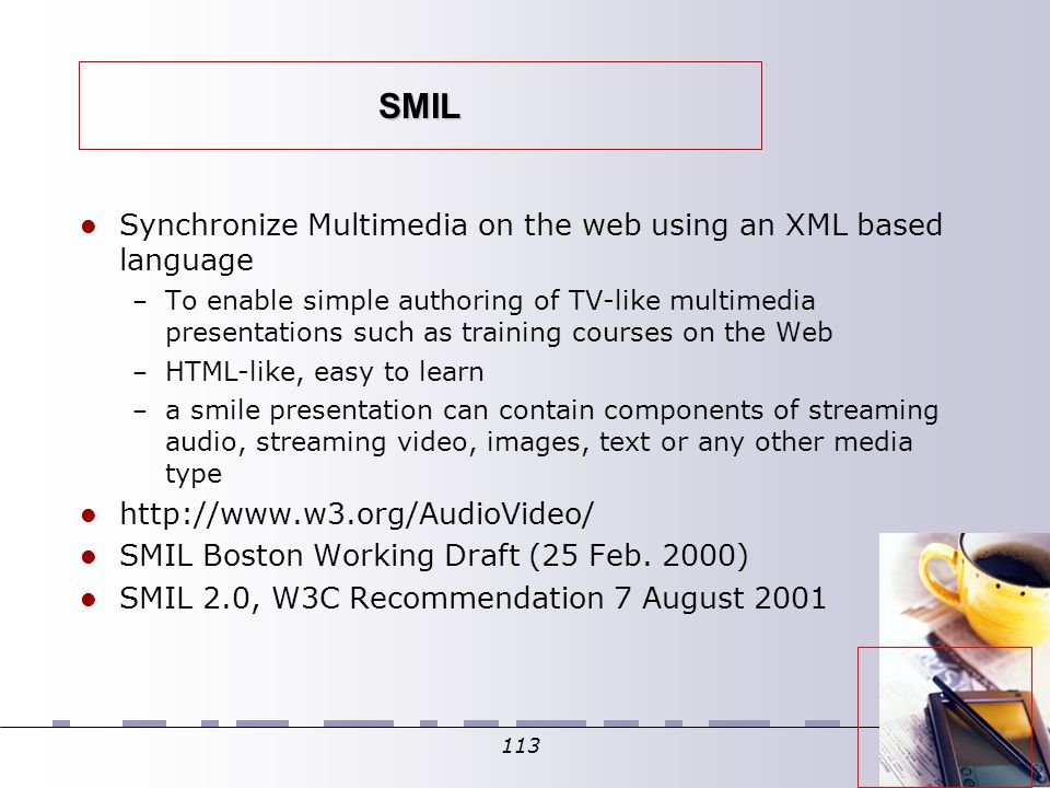 113 SMIL Synchronize Multimedia on the web using an XML based language – To enable simple authoring of TV-like multimedia presentations such as training courses on the Web – HTML-like, easy to learn – a smile presentation can contain components of streaming audio, streaming video, images, text or any other media type http://www.w3.org/AudioVideo/ SMIL Boston Working Draft (25 Feb.