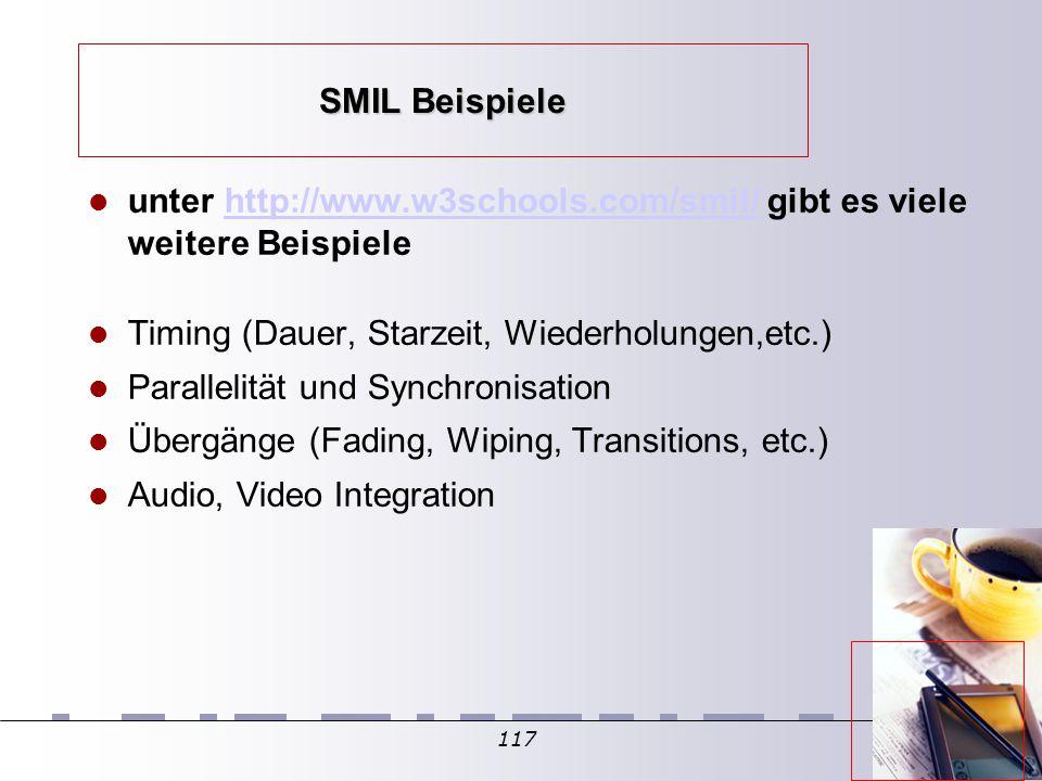 117 SMIL Beispiele unter http://www.w3schools.com/smil/ gibt es viele weitere Beispielehttp://www.w3schools.com/smil/ Timing (Dauer, Starzeit, Wiederholungen,etc.) Parallelität und Synchronisation Übergänge (Fading, Wiping, Transitions, etc.) Audio, Video Integration