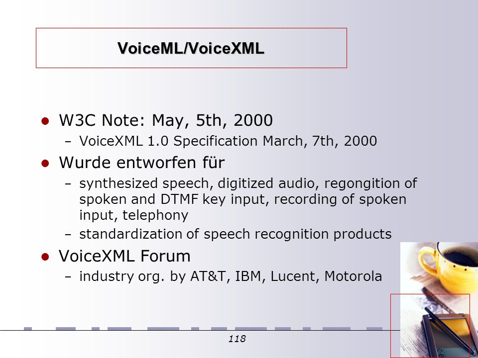 118 VoiceML/VoiceXML W3C Note: May, 5th, 2000 – VoiceXML 1.0 Specification March, 7th, 2000 Wurde entworfen für – synthesized speech, digitized audio, regongition of spoken and DTMF key input, recording of spoken input, telephony – standardization of speech recognition products VoiceXML Forum – industry org.