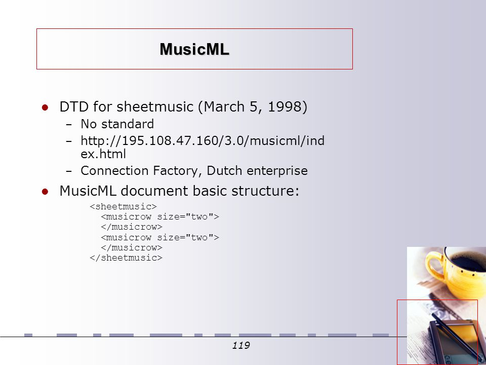 119 MusicML DTD for sheetmusic (March 5, 1998) ‏ – No standard – http://195.108.47.160/3.0/musicml/ind ex.html – Connection Factory, Dutch enterprise MusicML document basic structure: