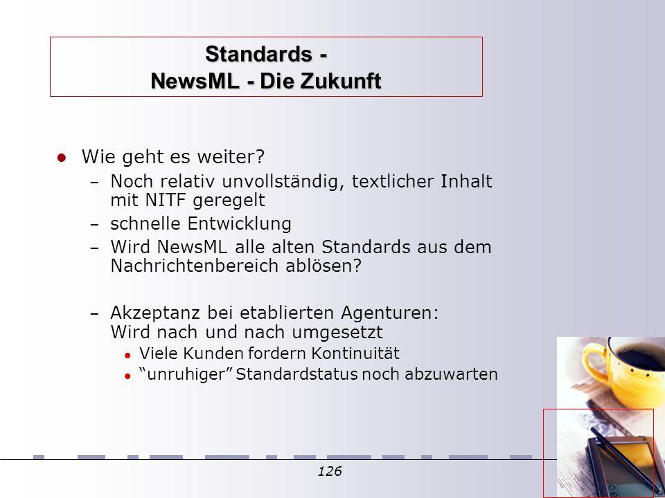126 Standards - NewsML - Die Zukunft Wie geht es weiter? – Noch relativ unvollständig, textlicher Inhalt mit NITF geregelt – schnelle Entwicklung – Wi