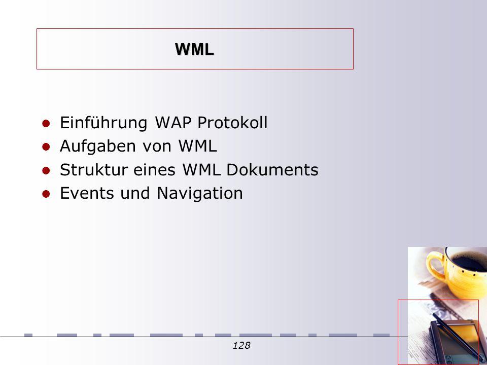 128 WML Einführung WAP Protokoll Aufgaben von WML Struktur eines WML Dokuments Events und Navigation