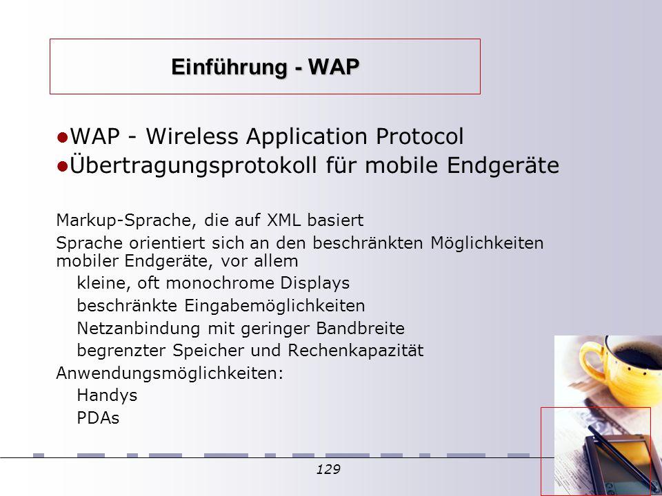 129 Einführung - WAP WAP - Wireless Application Protocol Übertragungsprotokoll für mobile Endgeräte Markup-Sprache, die auf XML basiert Sprache orientiert sich an den beschränkten Möglichkeiten mobiler Endgeräte, vor allem kleine, oft monochrome Displays beschränkte Eingabemöglichkeiten Netzanbindung mit geringer Bandbreite begrenzter Speicher und Rechenkapazität Anwendungsmöglichkeiten: Handys PDAs
