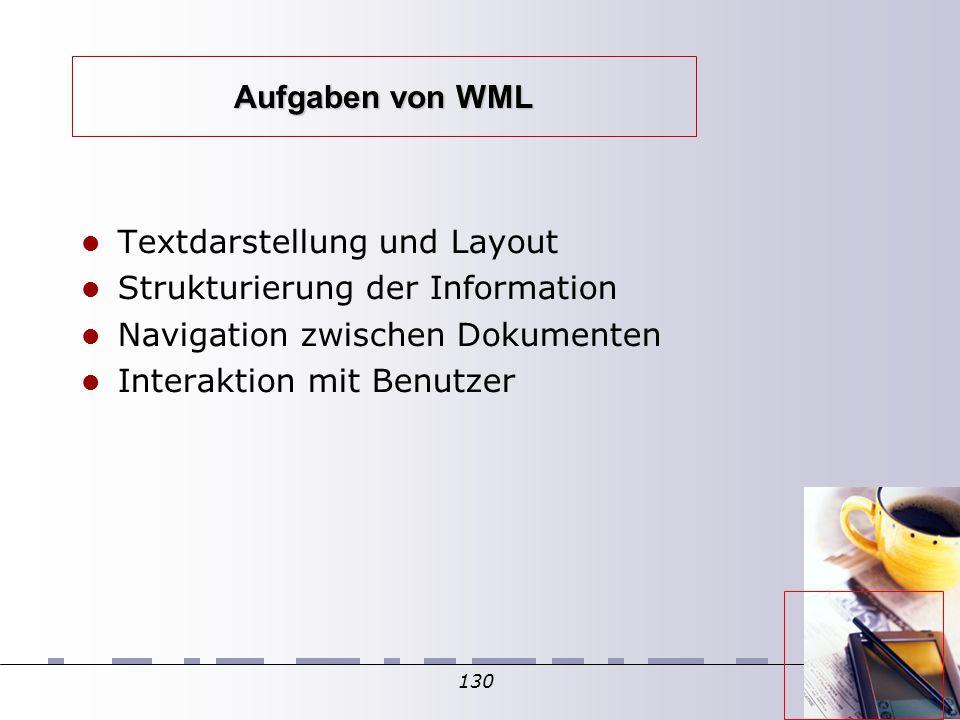 130 Aufgaben von WML Textdarstellung und Layout Strukturierung der Information Navigation zwischen Dokumenten Interaktion mit Benutzer