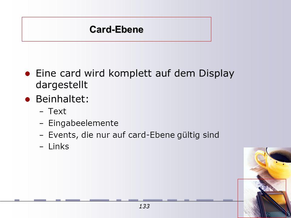133 Card-Ebene Eine card wird komplett auf dem Display dargestellt Beinhaltet: – Text – Eingabeelemente – Events, die nur auf card-Ebene gültig sind – Links