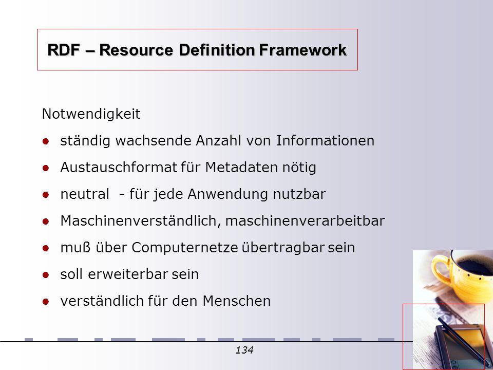 134 RDF – Resource Definition Framework Notwendigkeit ständig wachsende Anzahl von Informationen Austauschformat für Metadaten nötig neutral - für jede Anwendung nutzbar Maschinenverständlich, maschinenverarbeitbar muß über Computernetze übertragbar sein soll erweiterbar sein verständlich für den Menschen