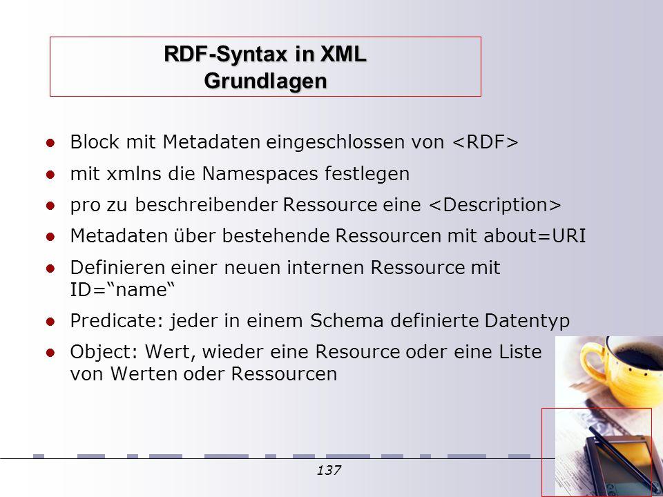 137 RDF-Syntax in XML Grundlagen Block mit Metadaten eingeschlossen von mit xmlns die Namespaces festlegen pro zu beschreibender Ressource eine Metadaten über bestehende Ressourcen mit about=URI Definieren einer neuen internen Ressource mit ID= name Predicate: jeder in einem Schema definierte Datentyp Object: Wert, wieder eine Resource oder eine Liste von Werten oder Ressourcen