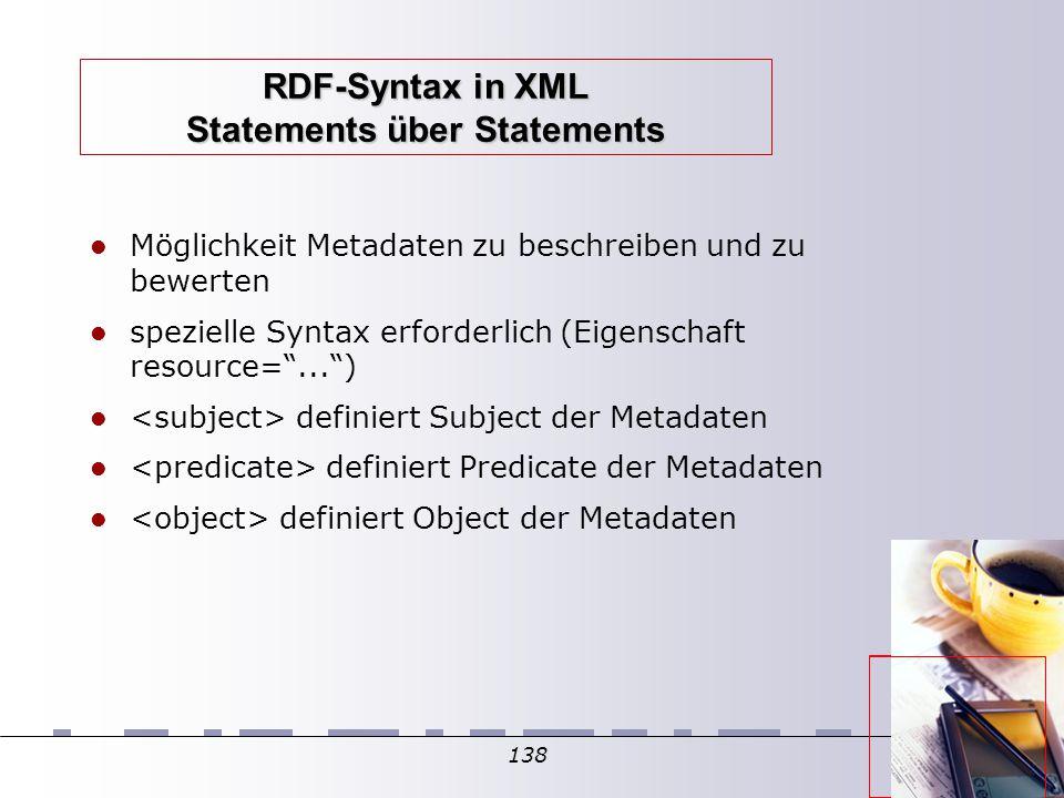 138 RDF-Syntax in XML Statements über Statements Möglichkeit Metadaten zu beschreiben und zu bewerten spezielle Syntax erforderlich (Eigenschaft resource= ... )  definiert Subject der Metadaten definiert Predicate der Metadaten definiert Object der Metadaten