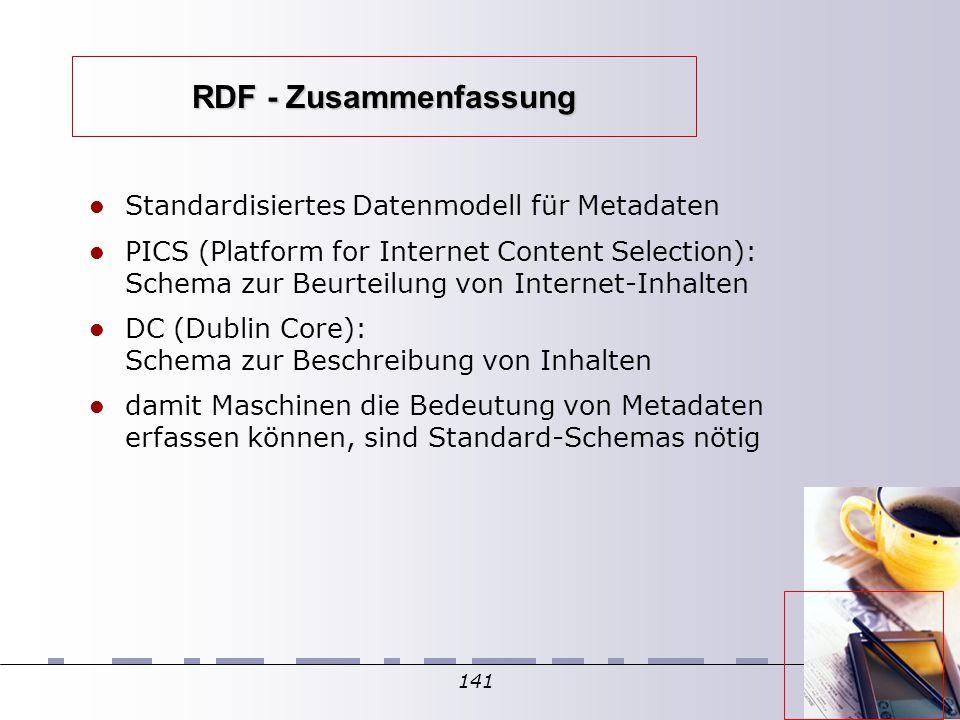 141 RDF - Zusammenfassung Standardisiertes Datenmodell für Metadaten PICS (Platform for Internet Content Selection): Schema zur Beurteilung von Internet-Inhalten DC (Dublin Core): Schema zur Beschreibung von Inhalten damit Maschinen die Bedeutung von Metadaten erfassen können, sind Standard-Schemas nötig