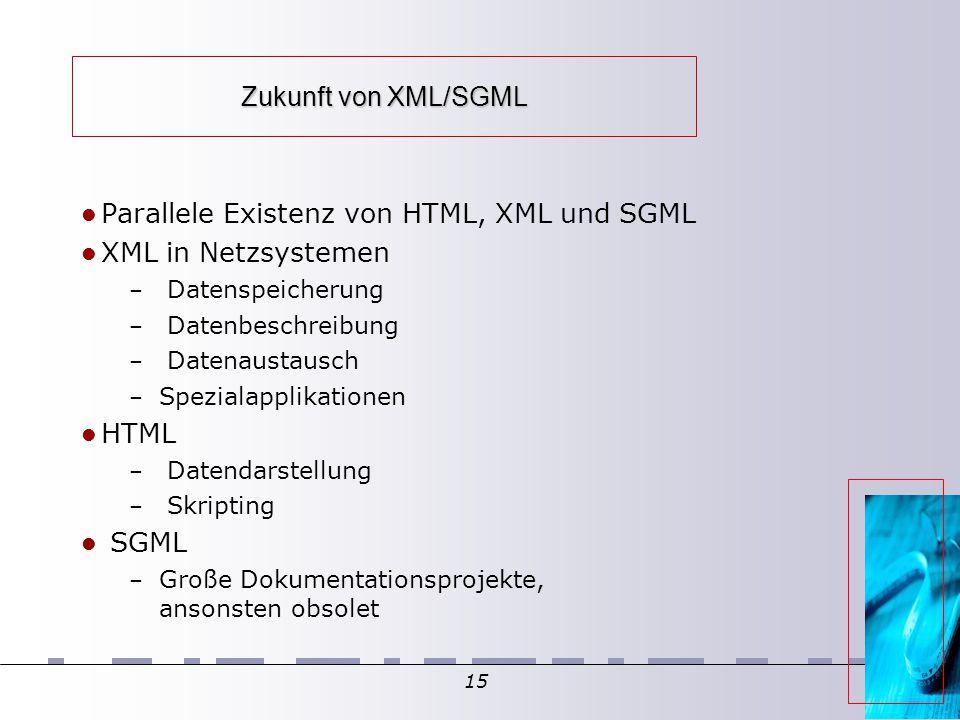 15 Zukunft von XML/SGML Parallele Existenz von HTML, XML und SGML XML in Netzsystemen – Datenspeicherung – Datenbeschreibung – Datenaustausch – Spezialapplikationen HTML – Datendarstellung – Skripting SGML – Große Dokumentationsprojekte, ansonsten obsolet
