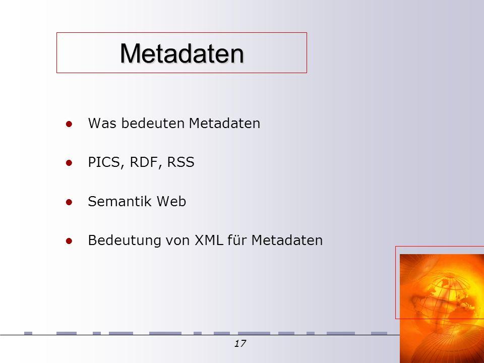17 Metadaten Was bedeuten Metadaten PICS, RDF, RSS Semantik Web Bedeutung von XML für Metadaten