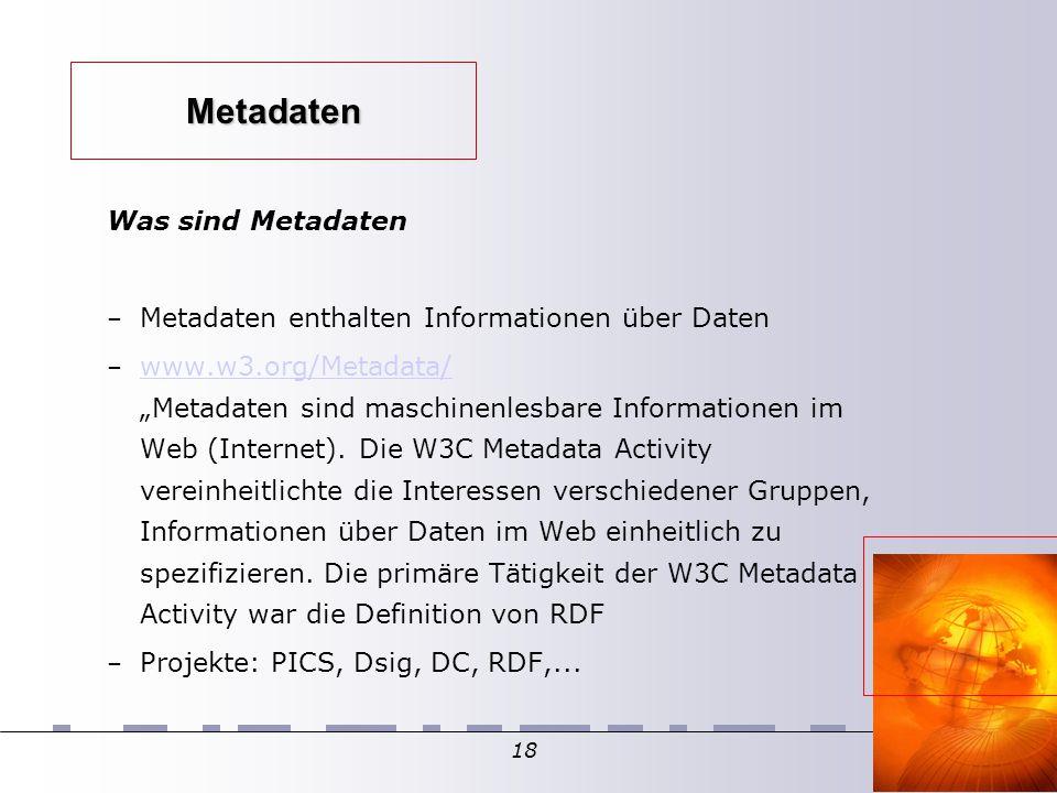 """18 Metadaten Was sind Metadaten – Metadaten enthalten Informationen über Daten – www.w3.org/Metadata/ """"Metadaten sind maschinenlesbare Informationen im Web (Internet)."""