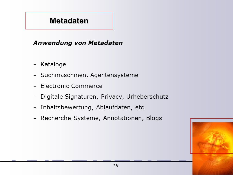 19 Metadaten Anwendung von Metadaten – Kataloge – Suchmaschinen, Agentensysteme – Electronic Commerce – Digitale Signaturen, Privacy, Urheberschutz –