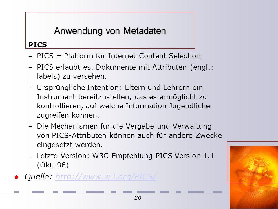 20 Anwendung von Metadaten PICS – PICS = Platform for Internet Content Selection – PICS erlaubt es, Dokumente mit Attributen (engl.: labels) zu versehen.