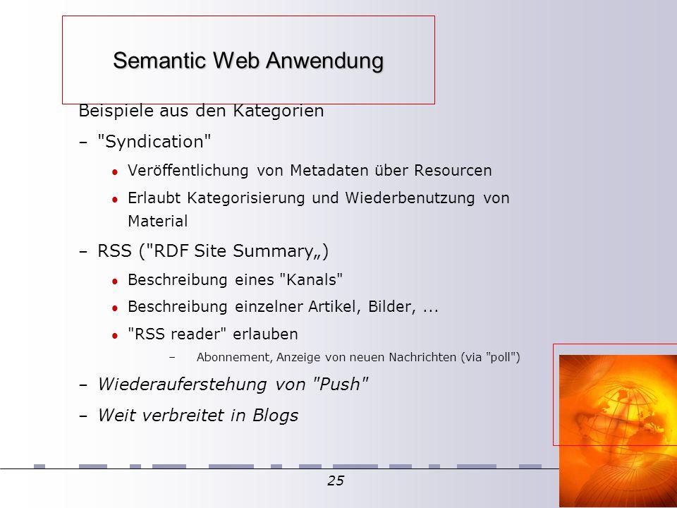 """25 Semantic Web Anwendung Beispiele aus den Kategorien – Syndication Veröffentlichung von Metadaten über Resourcen Erlaubt Kategorisierung und Wiederbenutzung von Material – RSS ( RDF Site Summary"""") Beschreibung eines Kanals Beschreibung einzelner Artikel, Bilder,..."""