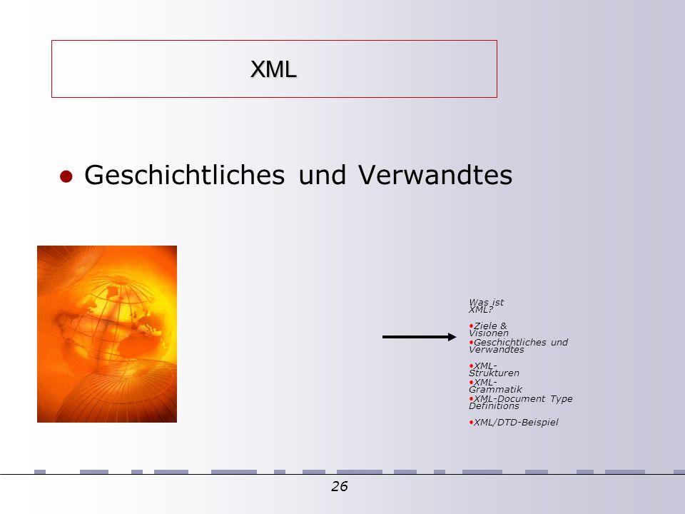 26 XML Geschichtliches und Verwandtes Was ist XML? Ziele & Visionen Geschichtliches und Verwandtes XML- Strukturen XML- Grammatik XML-Document Type De