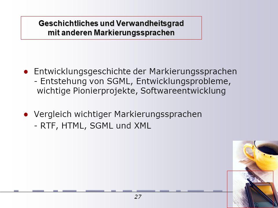 27 Geschichtliches und Verwandheitsgrad mit anderen Markierungssprachen Entwicklungsgeschichte der Markierungssprachen - Entstehung von SGML, Entwicklungsprobleme, wichtige Pionierprojekte, Softwareentwicklung Vergleich wichtiger Markierungssprachen - RTF, HTML, SGML und XML