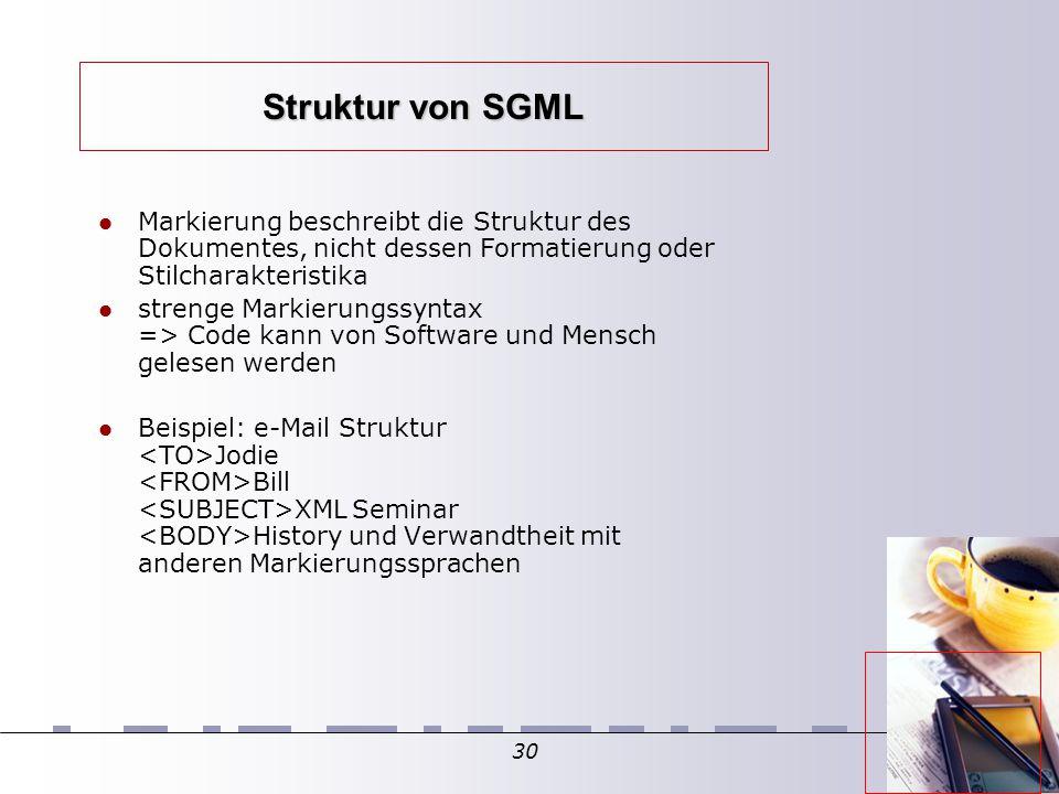 30 Struktur von SGML Markierung beschreibt die Struktur des Dokumentes, nicht dessen Formatierung oder Stilcharakteristika strenge Markierungssyntax => Code kann von Software und Mensch gelesen werden Beispiel: e-Mail Struktur Jodie Bill XML Seminar History und Verwandtheit mit anderen Markierungssprachen