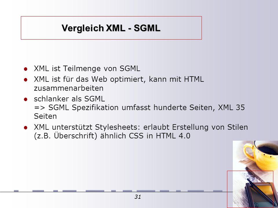 31 Vergleich XML - SGML XML ist Teilmenge von SGML XML ist für das Web optimiert, kann mit HTML zusammenarbeiten schlanker als SGML => SGML Spezifikation umfasst hunderte Seiten, XML 35 Seiten XML unterstützt Stylesheets: erlaubt Erstellung von Stilen (z.B.