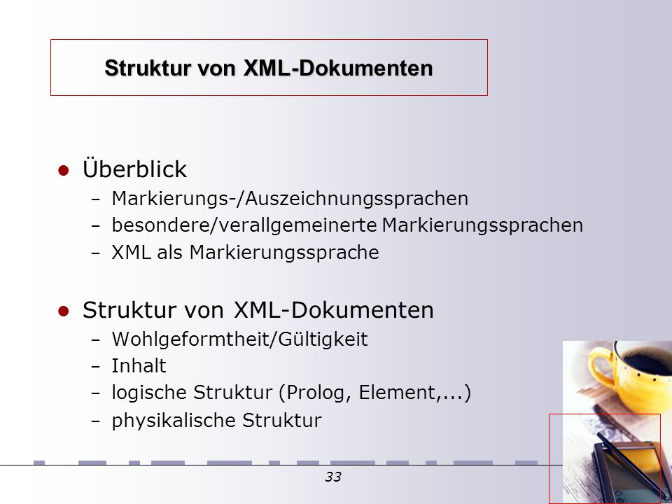 33 Struktur von XML-Dokumenten Überblick – Markierungs-/Auszeichnungssprachen – besondere/verallgemeinerte Markierungssprachen – XML als Markierungssprache Struktur von XML-Dokumenten – Wohlgeformtheit/Gültigkeit – Inhalt – logische Struktur (Prolog, Element,...)  – physikalische Struktur
