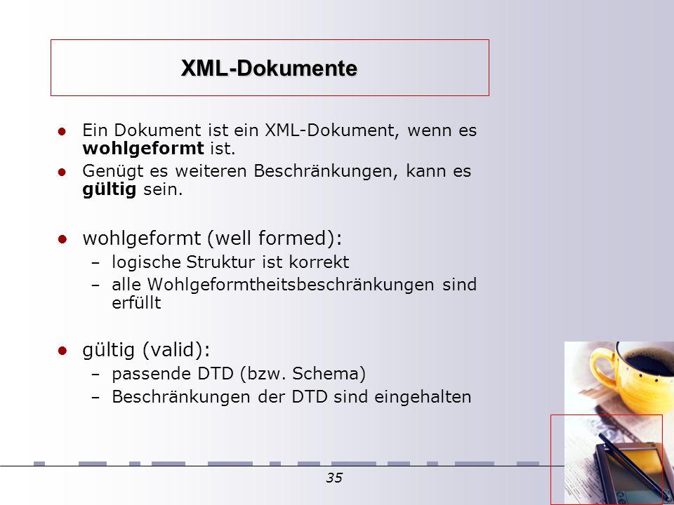 35 XML-Dokumente Ein Dokument ist ein XML-Dokument, wenn es wohlgeformt ist. Genügt es weiteren Beschränkungen, kann es gültig sein. wohlgeformt (well
