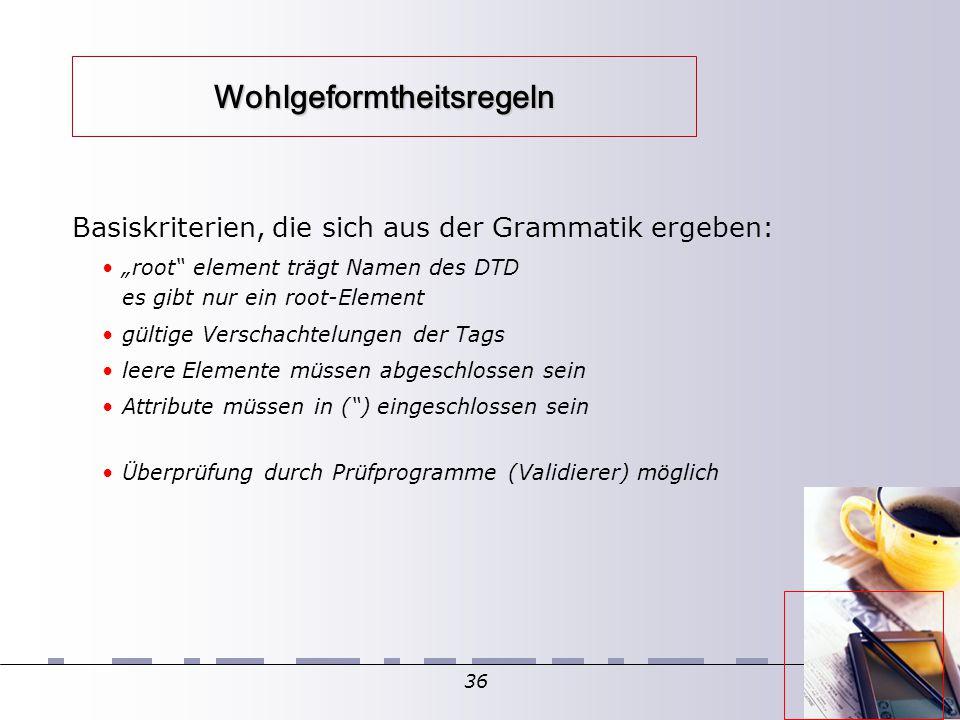 """36 Wohlgeformtheitsregeln Basiskriterien, die sich aus der Grammatik ergeben: """"root element trägt Namen des DTD es gibt nur ein root-Element gültige Verschachtelungen der Tags leere Elemente müssen abgeschlossen sein Attribute müssen in ( ) eingeschlossen sein Überprüfung durch Prüfprogramme (Validierer) möglich"""