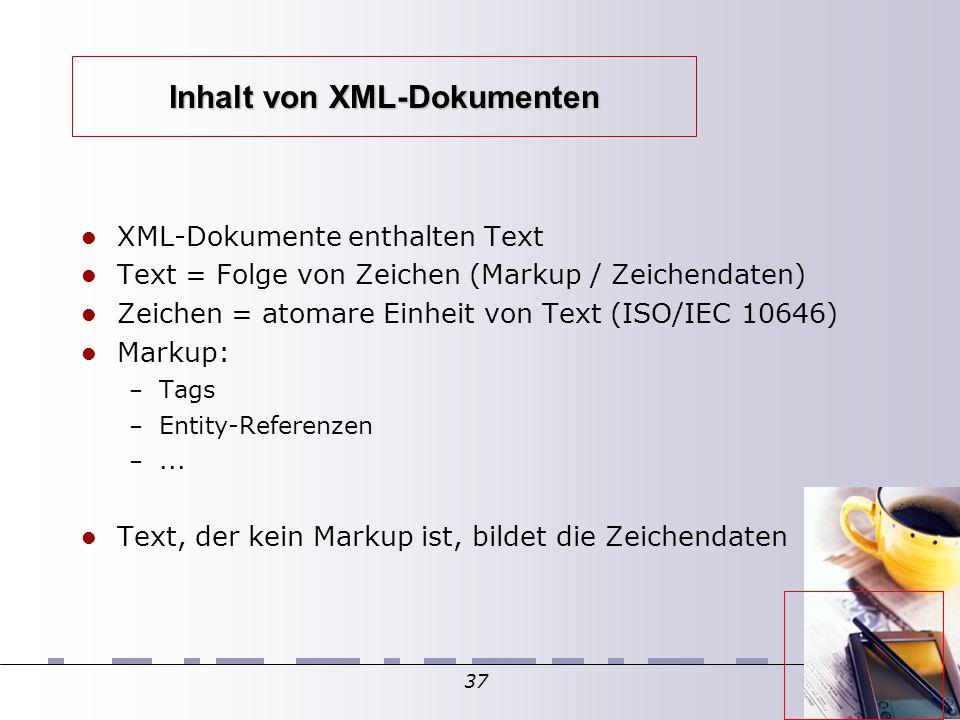 37 Inhalt von XML-Dokumenten XML-Dokumente enthalten Text Text = Folge von Zeichen (Markup / Zeichendaten)  Zeichen = atomare Einheit von Text (ISO/IEC 10646)  Markup: – Tags – Entity-Referenzen –...