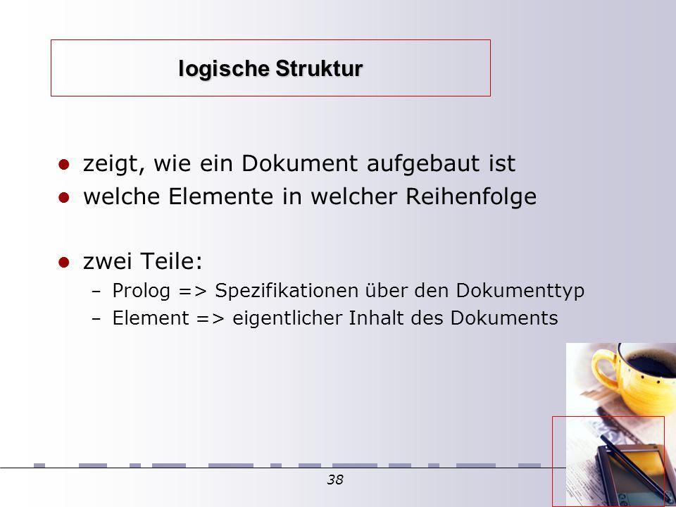 38 logische Struktur zeigt, wie ein Dokument aufgebaut ist welche Elemente in welcher Reihenfolge zwei Teile: – Prolog => Spezifikationen über den Dokumenttyp – Element => eigentlicher Inhalt des Dokuments