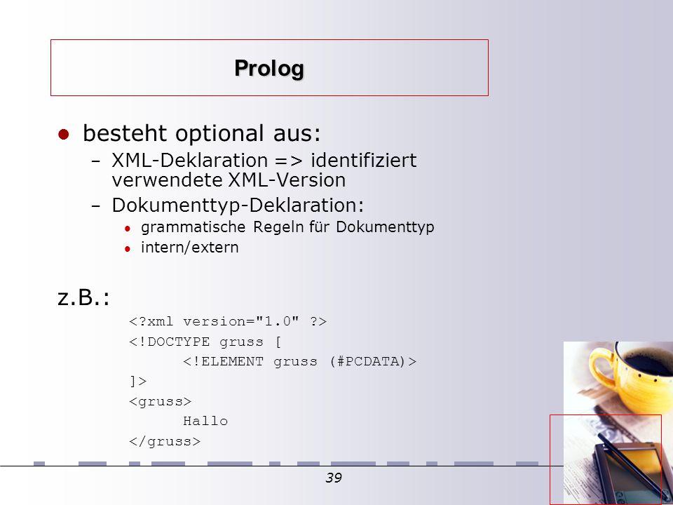39 Prolog besteht optional aus: – XML-Deklaration => identifiziert verwendete XML-Version – Dokumenttyp-Deklaration: grammatische Regeln für Dokumenttyp intern/extern z.B.: <!DOCTYPE gruss [ ]> Hallo