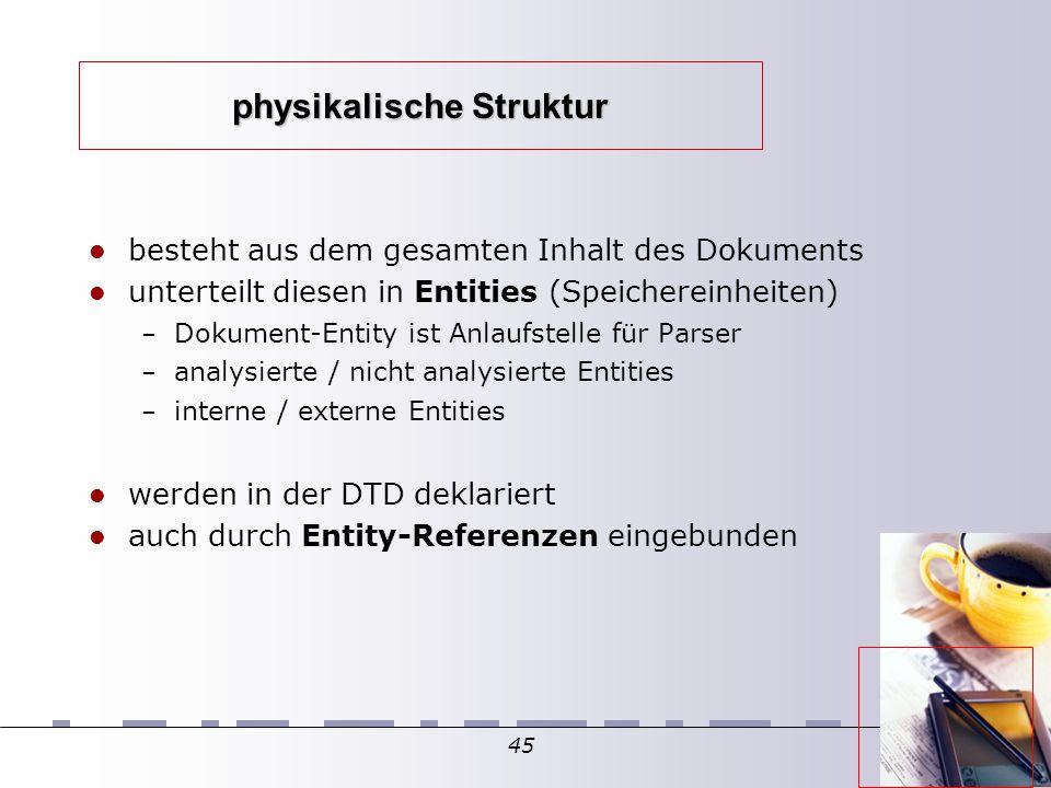 45 physikalische Struktur besteht aus dem gesamten Inhalt des Dokuments unterteilt diesen in Entities (Speichereinheiten)  – Dokument-Entity ist Anlaufstelle für Parser – analysierte / nicht analysierte Entities – interne / externe Entities werden in der DTD deklariert auch durch Entity-Referenzen eingebunden