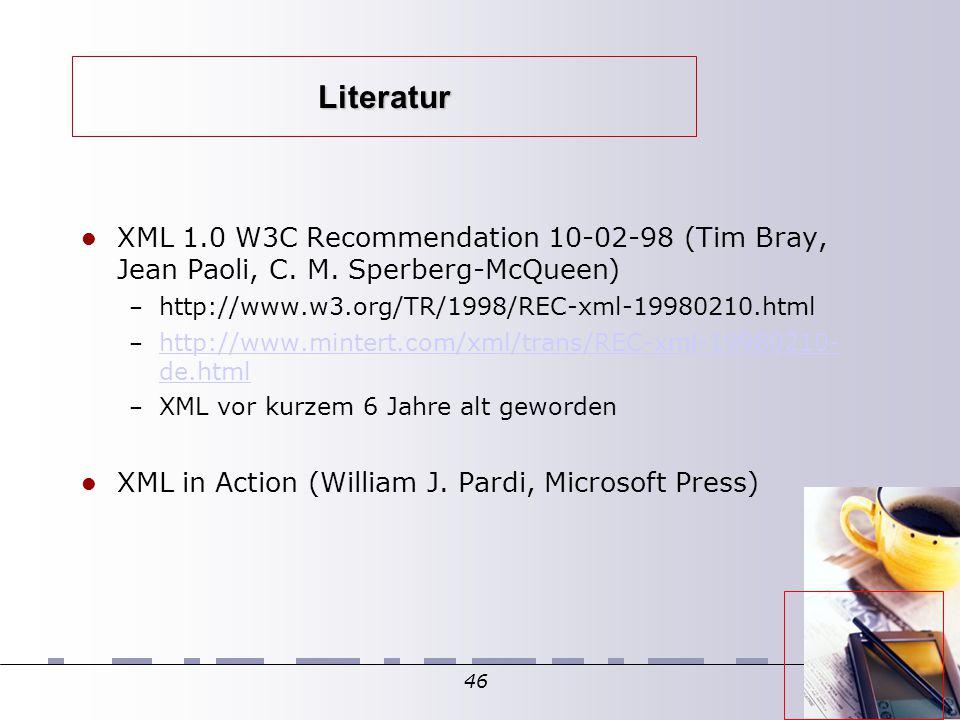 46 Literatur XML 1.0 W3C Recommendation 10-02-98 (Tim Bray, Jean Paoli, C. M. Sperberg-McQueen)  – http://www.w3.org/TR/1998/REC-xml-19980210.html –