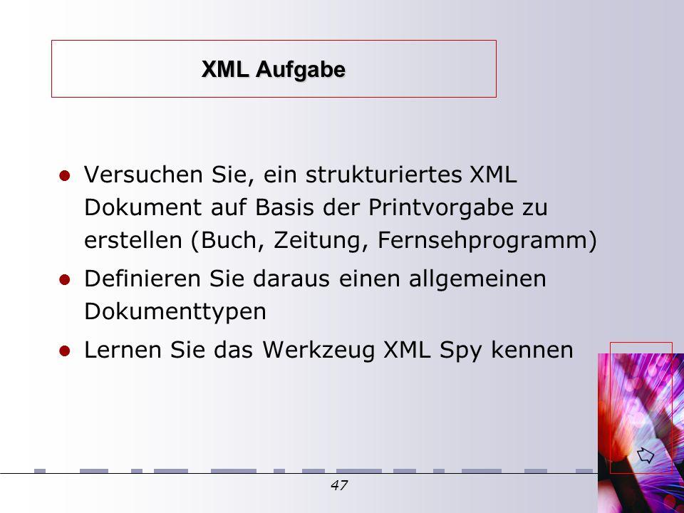 47 XML Aufgabe Versuchen Sie, ein strukturiertes XML Dokument auf Basis der Printvorgabe zu erstellen (Buch, Zeitung, Fernsehprogramm)  Definieren Sie daraus einen allgemeinen Dokumenttypen Lernen Sie das Werkzeug XML Spy kennen
