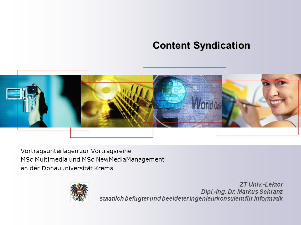 ZT Univ.-Lektor Dipl.-Ing. Dr. Markus Schranz staatlich befugter und beeideter Ingenieurkonsulent für Informatik Content Syndication Vortragsunterlage
