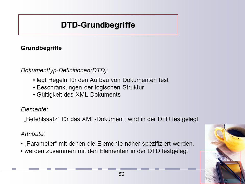 """53 Grundbegriffe Dokumenttyp-Definitionen(DTD): legt Regeln für den Aufbau von Dokumenten fest Beschränkungen der logischen Struktur Gültigkeit des XML-Dokuments Elemente: """"Befehlssatz für das XML-Dokument; wird in der DTD festgelegt Attribute: """"Parameter mit denen die Elemente näher spezifiziert werden."""