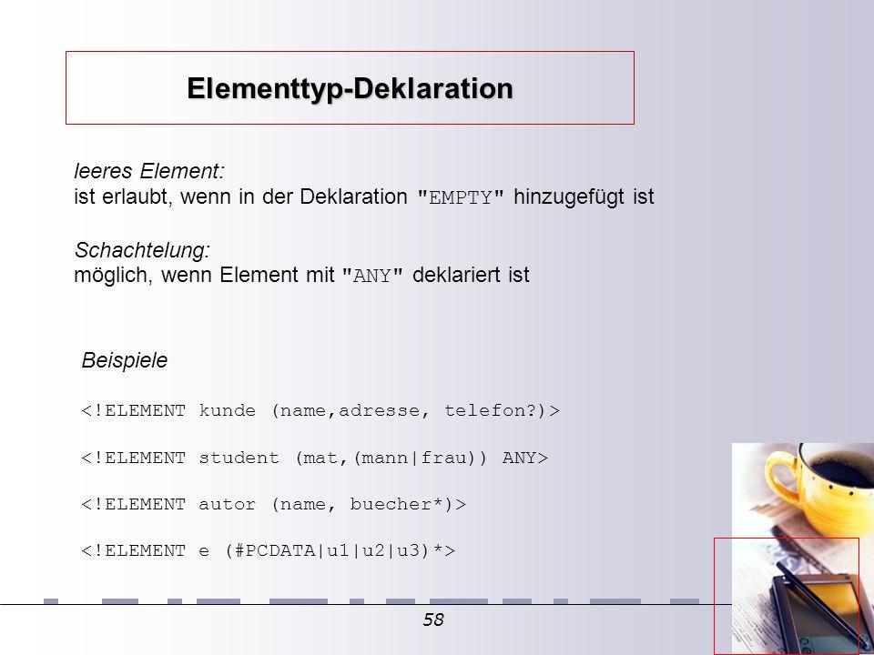 58 Beispiele leeres Element: ist erlaubt, wenn in der Deklaration EMPTY hinzugefügt ist Schachtelung: möglich, wenn Element mit ANY deklariert ist Elementtyp-Deklaration