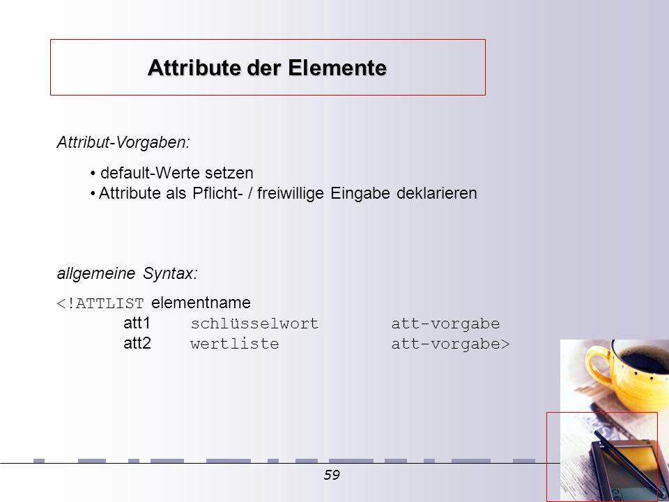 59 Attribut-Vorgaben: default-Werte setzen Attribute als Pflicht- / freiwillige Eingabe deklarieren allgemeine Syntax: <!ATTLIST elementname att1 schlüsselwortatt-vorgabe att2 wertlisteatt-vorgabe> Attribute der Elemente